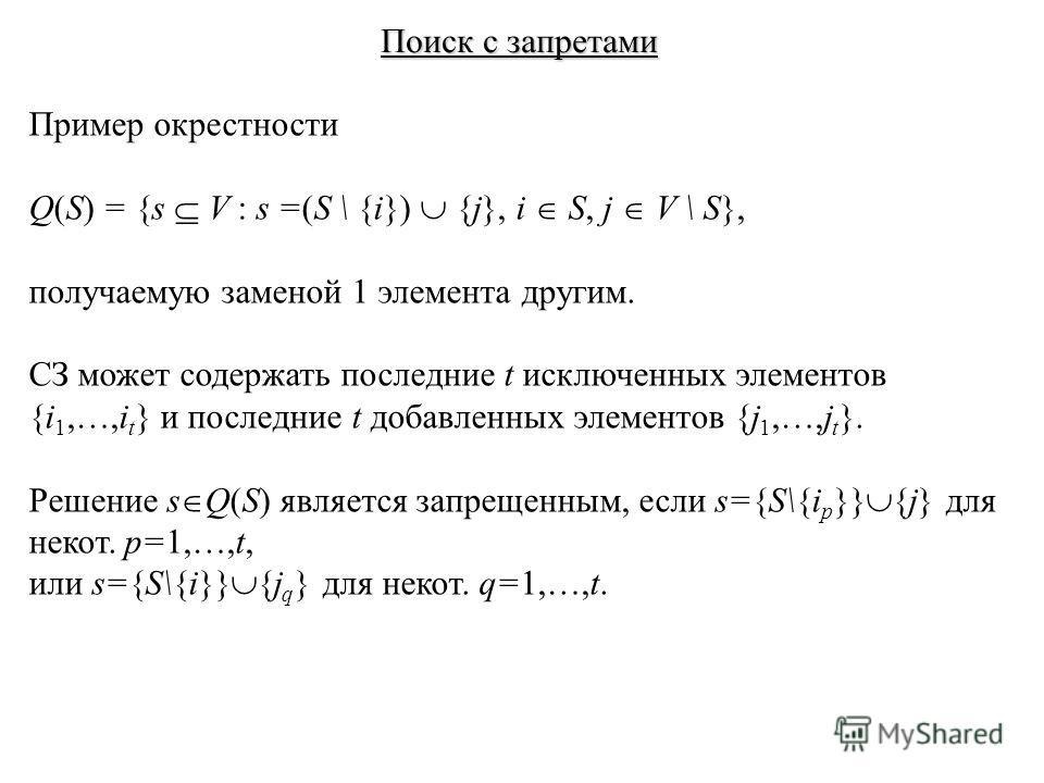 Поиск с запретами Пример окрестности Q(S) = {s V : s =(S \ {i}) {j}, i S, j V \ S}, получаемую заменой 1 элемента другим. СЗ может содержать последние t исключенных элементов {i 1,…,i t } и последние t добавленных элементов {j 1,…,j t }. Решение s Q(