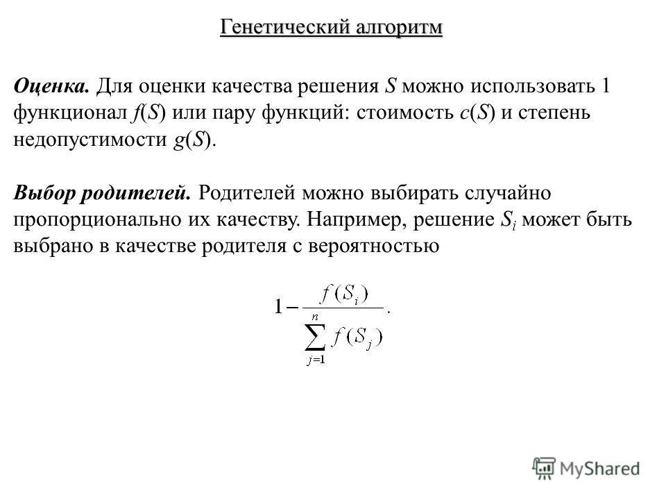 Генетический алгоритм Оценка. Для оценки качества решения S можно использовать 1 функционал f(S) или пару функций: стоимость c(S) и степень недопустимости g(S). Выбор родителей. Родителей можно выбирать случайно пропорционально их качеству. Например,