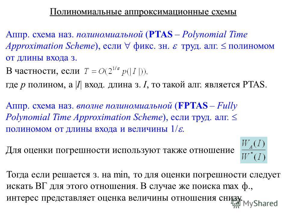 Полиномиальные аппроксимационные схемы Аппр. схема наз. полиномиальной (PTAS – Polynomial Time Approximation Scheme), если фикс. зн. труд. алг. полиномом от длины входа з. где p полином, а |I| вход. длина з. I, то такой алг. является PTAS. В частност