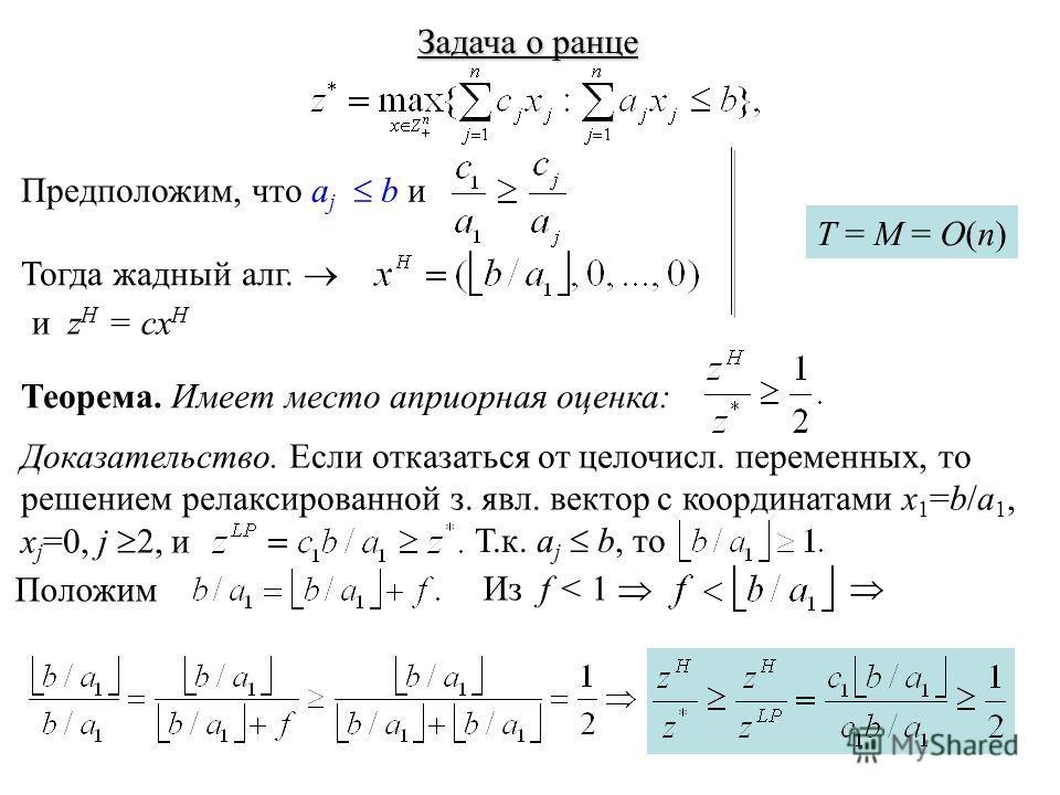 Задача о ранце Предположим, что a j b и Тогда жадный алг. и z H = cx H T = M = O(n) Теорема. Имеет место априорная оценка: Доказательство. Если отказаться от целочисл. переменных, то решением релаксированной з. явл. вектор с координатами x 1 =b/a 1,