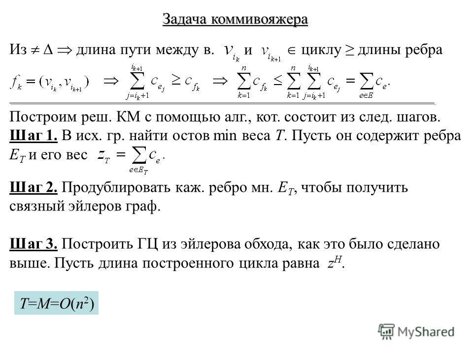 Задача коммивояжера Из длина пути между в. и циклу длины ребра Построим реш. КМ с помощью алг., кот. состоит из след. шагов. Шаг 1. В исх. гр. найти остов min веса T. Пусть он содержит ребра E T и его вес Шаг 2. Продублировать каж. ребро мн. E T, что