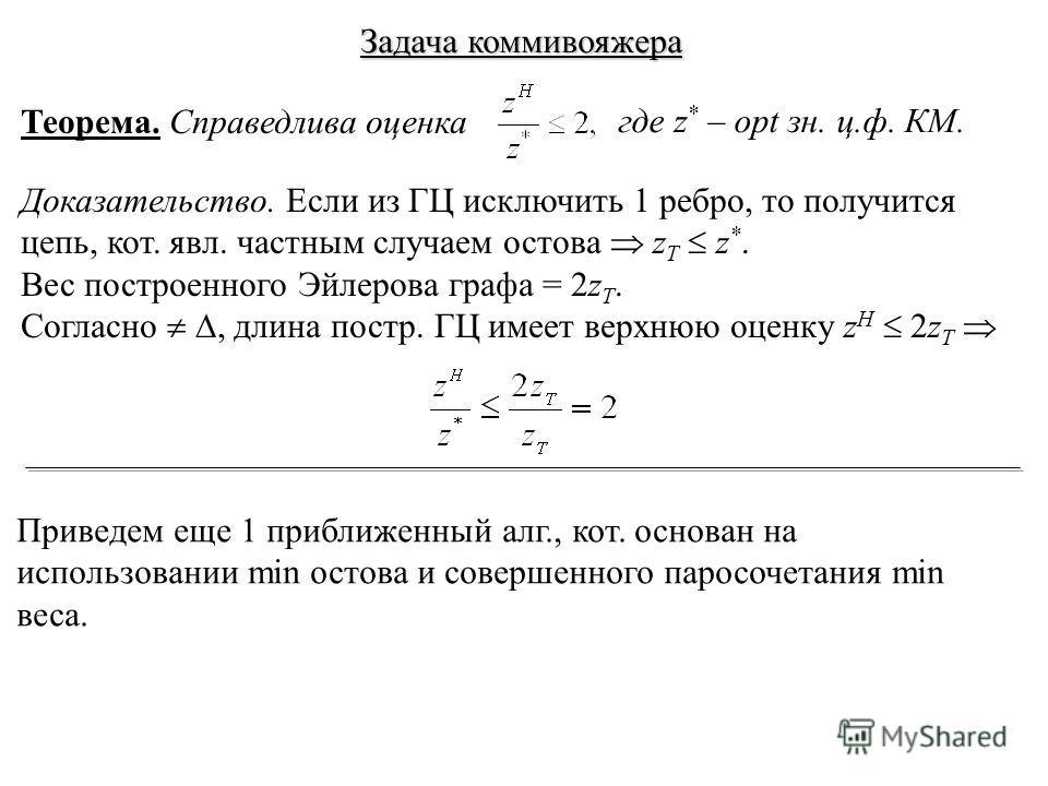 Теорема. Справедлива оценка где z * – opt зн. ц.ф. КМ. Доказательство. Если из ГЦ исключить 1 ребро, то получится цепь, кот. явл. частным случаем остова z T z *. Вес построенного Эйлерова графа = 2z T. Согласно, длина постр. ГЦ имеет верхнюю оценку z