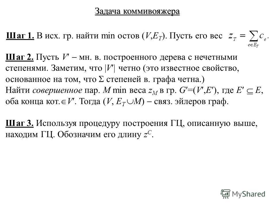 Задача коммивояжера Шаг 1. В исх. гр. найти min остов (V,E T ). Пусть его вес Шаг 2. Пусть V мн. в. построенного дерева с нечетными степенями. Заметим, что |V | четно (это известное свойство, основанное на том, что степеней в. графа четна.) Найти сов