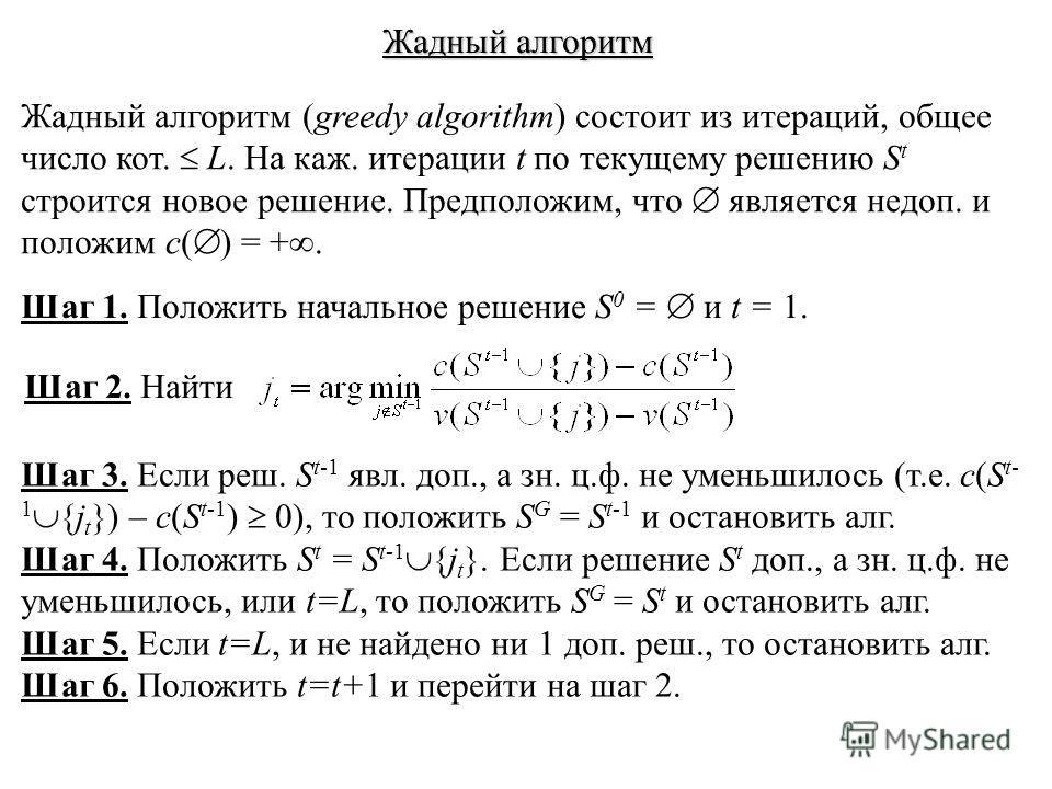 Жадный алгоритм Жадный алгоритм (greedy algorithm) состоит из итераций, общее число кот. L. На каж. итерации t по текущему решению S t строится новое решение. Предположим, что является недоп. и положим c( ) = +. Шаг 1. Положить начальное решение S 0