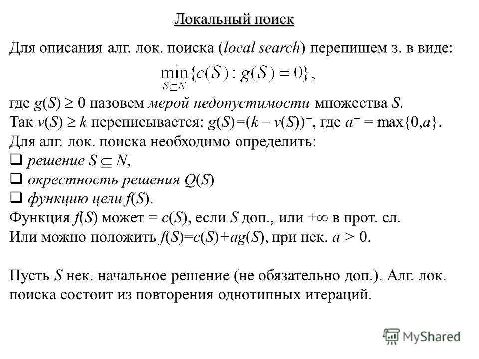 Локальный поиск Для описания алг. лок. поиска (local search) перепишем з. в виде: где g(S) 0 назовем мерой недопустимости множества S. Так v(S) k переписывается: g(S)=(k – v(S)) +, где a + = max{0,a}. Для алг. лок. поиска необходимо определить: решен