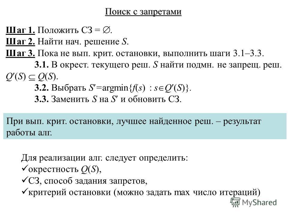 Поиск с запретами Шаг 1. Положить СЗ =. Шаг 2. Найти нач. решение S. Шаг 3. Пока не вып. крит. остановки, выполнить шаги 3.1–3.3. 3.1. В окрест. текущего реш. S найти подмн. не запрещ. реш. Q (S) Q(S). 3.2. Выбрать S =argmin{f(s) : s Q (S)}. 3.3. Зам