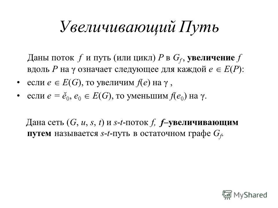 Увеличивающий Путь Даны поток f и путь (или цикл) P в G f, увеличение f вдоль P на γ означает следующее для каждой e E(P): если e E(G), то увеличим f(e) на γ, если e = ĕ 0, e 0 E(G), то уменьшим f(e 0 ) на γ. Дана сеть (G, u, s, t) и s-t-поток f, f–у