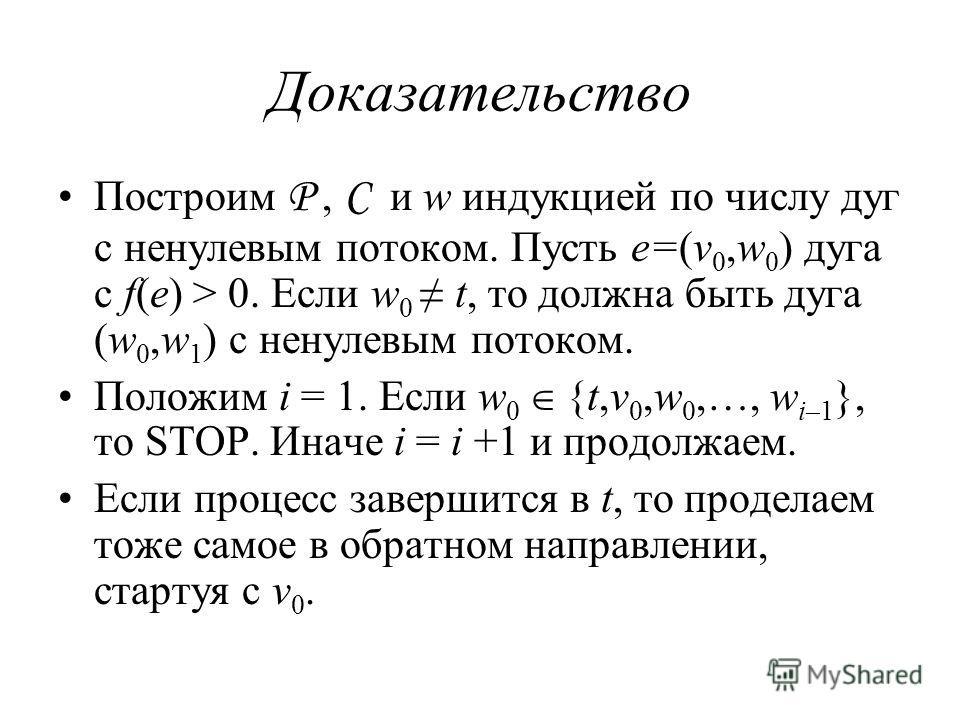 Доказательство Построим P, C и w индукцией по числу дуг с ненулевым потоком. Пусть e=(v 0,w 0 ) дуга с f(e) > 0. Если w 0 t, то должна быть дуга (w 0,w 1 ) c ненулевым потоком. Положим i = 1. Если w 0 {t,v 0,w 0,…, w i–1 }, то STOP. Иначе i = i +1 и