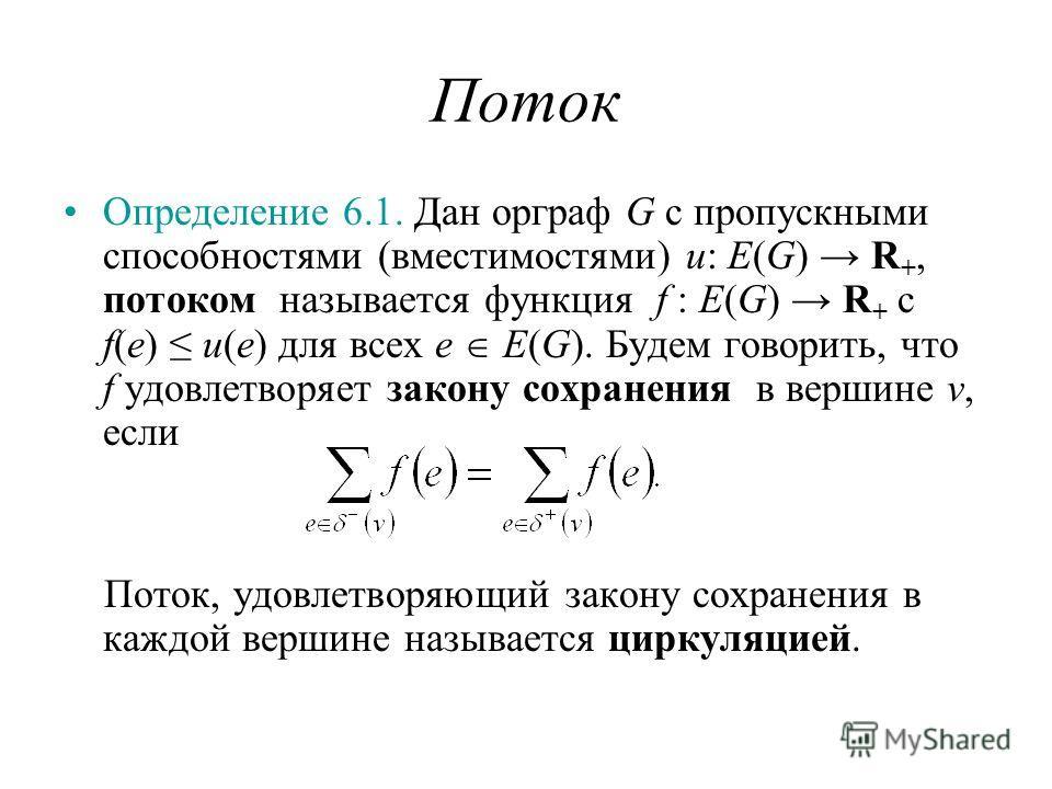 Поток Определение 6.1. Дан орграф G с пропускными способностями (вместимостями) u: E(G) R +, потоком называется функция f : E(G) R + с f(e) u(e) для всех e E(G). Будем говорить, что f удовлетворяет закону сохранения в вершине v, если Поток, удовлетво