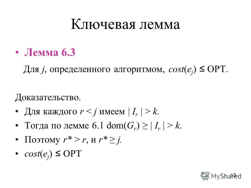 13 Ключевая лемма Лемма 6.3 Для j, определенного алгоритмом, cost(e j ) OPT. Доказательство. Для каждого r k. Тогда по лемме 6.1 dom(G r ) | I r | > k. Поэтому r* > r, и r* j. cost(e j ) OPT