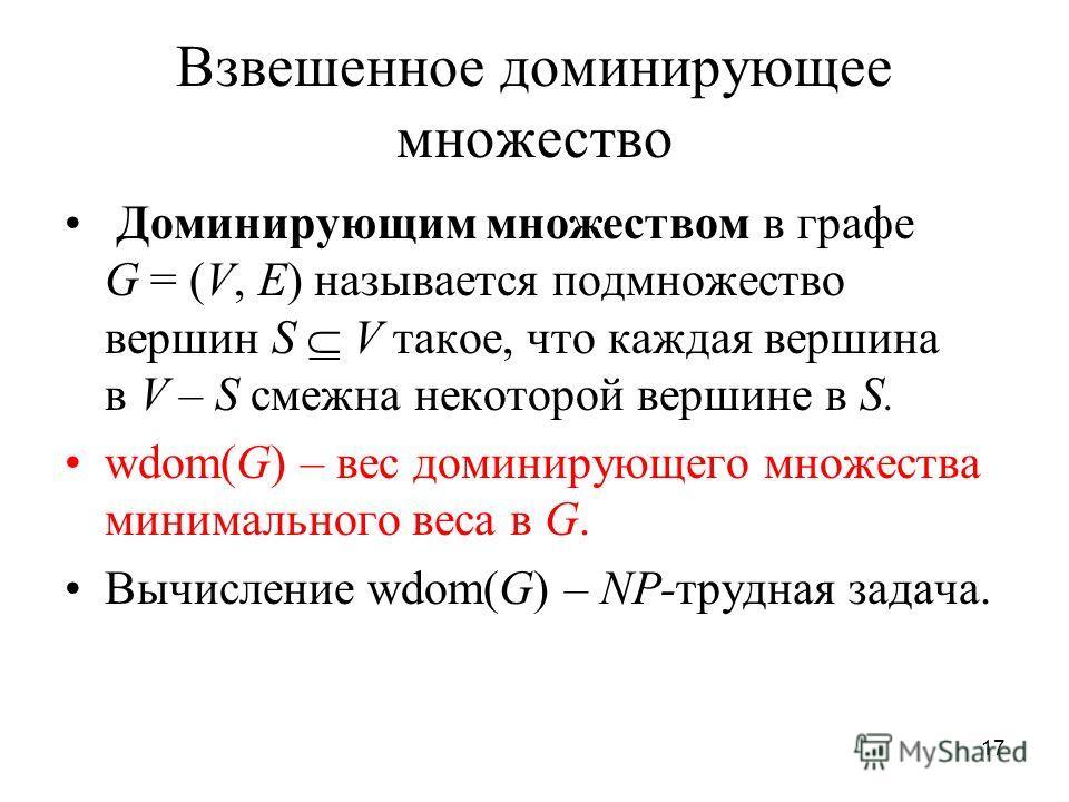 17 Взвешенное доминирующее множество Доминирующим множеством в графе G = (V, E) называется подмножество вершин S V такое, что каждая вершина в V – S смежна некоторой вершине в S. wdom(G) – вес доминирующего множества минимального веса в G. Вычисление
