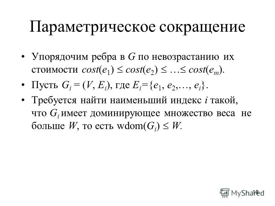 18 Параметрическое сокращение Упорядочим ребра в G по невозрастанию их стоимости cost(e 1 ) cost(e 2 ) … cost(e m ). Пусть G i = (V, E i ), где E i ={e 1, e 2,…, e i }. Требуется найти наименьший индекс i такой, что G i имеет доминирующее множество в