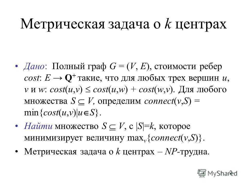 2 Метрическая задача o k центрах Дано: Полный граф G = (V, E), стоимости ребер cost: E Q + такие, что для любых трех вершин u, v и w: cost(u,v) cost(u,w) + cost(w,v). Для любого множества S V, определим connect(v,S) = min{cost(u,v)|u S}. Найти множес