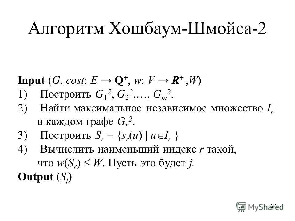 21 Алгоритм Хошбаум-Шмойса-2 Input (G, cost: E Q +, w: V R +,W) 1) Построить G 1 2, G 2 2,…, G m 2. 2) Найти максимальное независимое множество I r в каждом графе G r 2. 3) Построить S r = {s r (u) | u I r } 4) Вычислить наименьший индекс r такой, чт