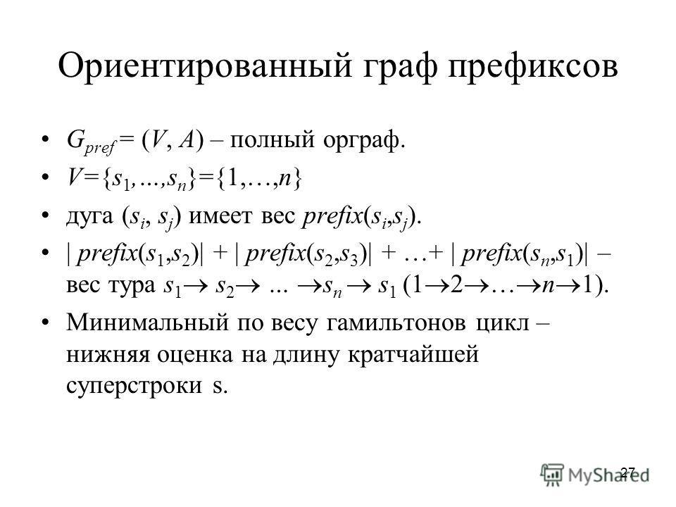 27 Ориентированный граф префиксов G pref = (V, A) – полный орграф. V={s 1,…,s n }={1,…,n} дуга (s i, s j ) имеет вес prefix(s i,s j ). | prefix(s 1,s 2 )| + | prefix(s 2,s 3 )| + …+ | prefix(s n,s 1 )| – вес тура s 1 s 2 … s n s 1 (1 2 … n 1). Минима