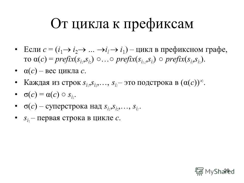 29 От цикла к префиксам Если c = (i 1 i 2 … i l i 1 ) – цикл в префиксном графе, то α(с) = prefix(s i 1,s i 2 ) … prefix(s i l-1,s i l ) prefix(s i l,s i 1 ). α(с) – вес цикла с. Каждая из строк s i 1,s i 2,…, s i l – это подстрока в (α(с)). σ(с) = α