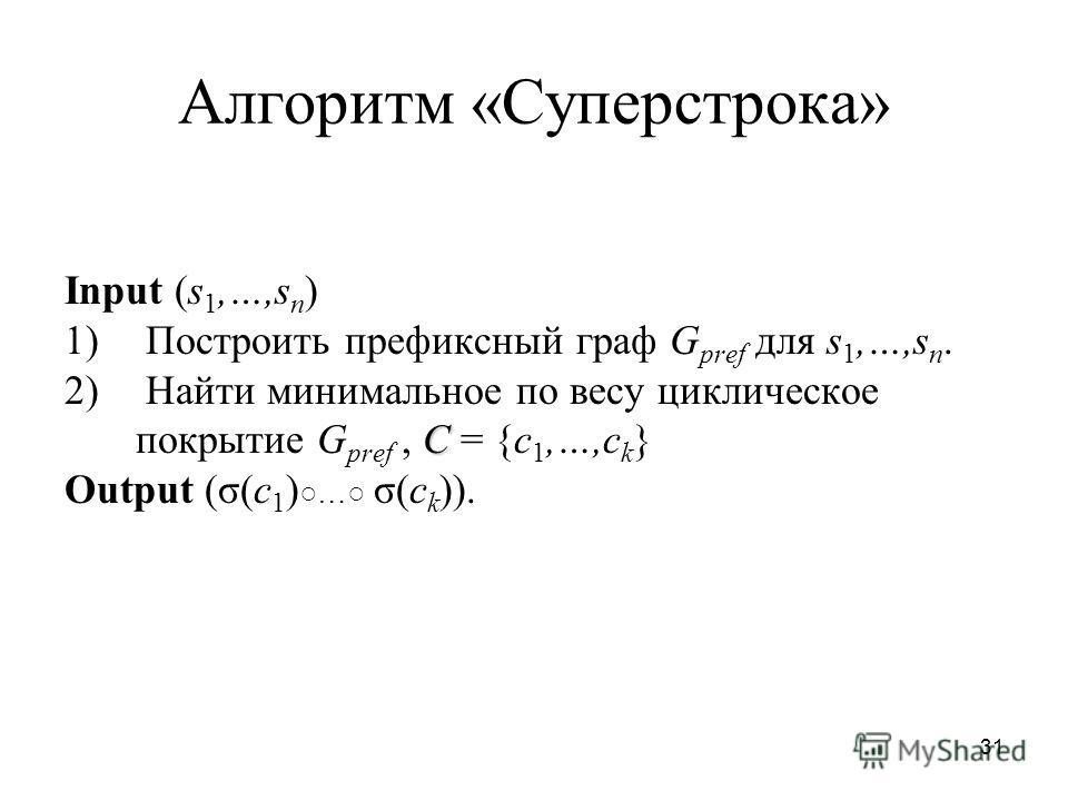 31 Алгоритм «Суперстрока» Input (s 1,…,s n ) 1) Построить префиксный граф G pref для s 1,…,s n. С 2) Найти минимальное по весу циклическое покрытие G pref, С = {c 1,…,c k } Output (σ(c 1 ) … σ(c k )).