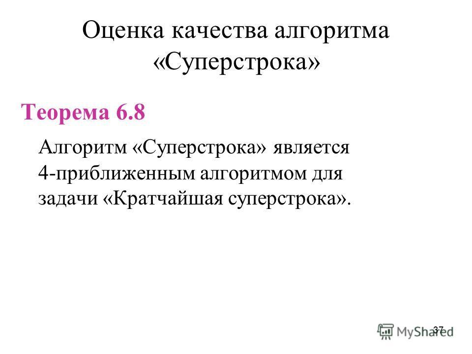 37 Оценка качества алгоритма «Суперстрока» Теорема 6.8 Алгоритм «Суперстрока» является 4-приближенным алгоритмом для задачи «Кратчайшая суперстрока».