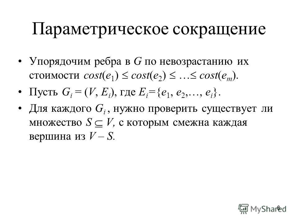 6 Параметрическое сокращение Упорядочим ребра в G по невозрастанию их стоимости cost(e 1 ) cost(e 2 ) … cost(e m ). Пусть G i = (V, E i ), где E i ={e 1, e 2,…, e i }. Для каждого G i, нужно проверить существует ли множество S V, с которым смежна каж