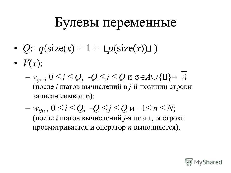 Булевы переменные Q:=q(size(x) + 1 + p(size(x)) ) V(x): –v ijσ, 0 i Q, -Q j Q и σ A { }= (после i шагов вычислений в j-й позиции строки записан символ σ); –w ijn, 0 i Q, -Q j Q и 1 n N; (после i шагов вычислений j-я позиция строки просматривается и о