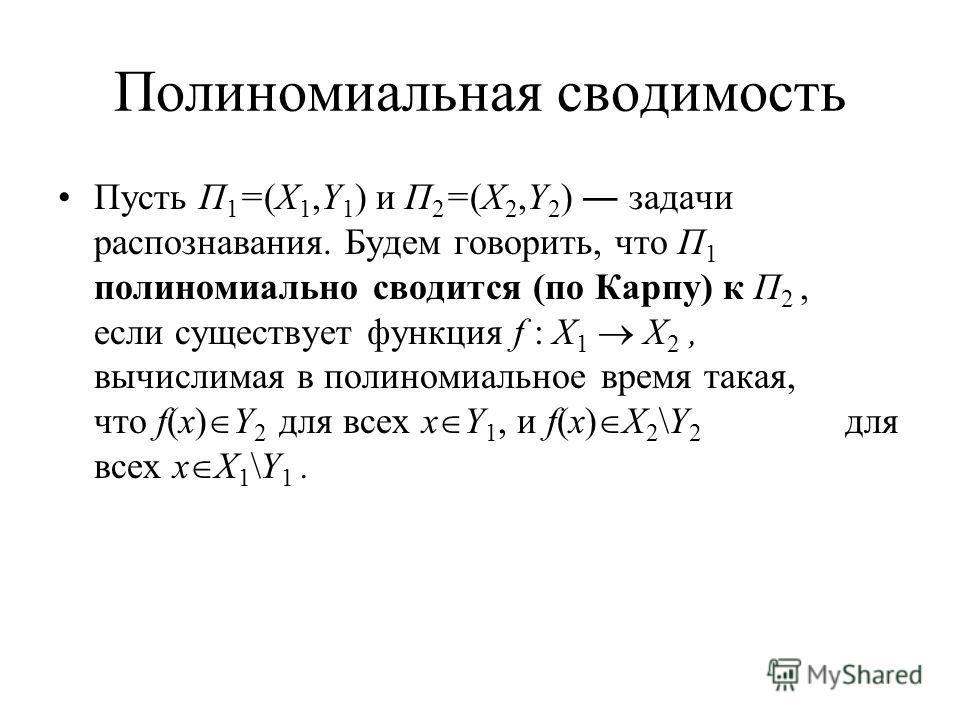 Полиномиальная сводимость Пусть Π 1 =(X 1,Y 1 ) и Π 2 =(X 2,Y 2 ) задачи распознавания. Будем говорить, что Π 1 полиномиально сводится (по Карпу) к Π 2, если существует функция f : X 1 X 2, вычислимая в полиномиальное время такая, что f(x) Y 2 для вс