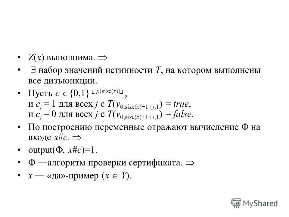 Z(x) выполнима. набор значений истинности T, на котором выполнены все дизъюнкции. Пусть c {0,1} p(size(x)), и c j = 1 для всех j c T(v 0,size(x)+1+j,1 ) = true, и c j = 0 для всех j c T(v 0,size(x)+1+j,1 ) = false. По построению переменные отражают в