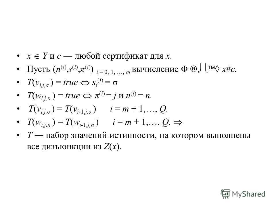x Y и c любой сертификат для x. Пусть (n (i),s (i),π (i) ) i = 0, 1, …, m вычисление Φ x#c. T(v i,j,σ ) = true s j (i) = σ T(w i,j,n ) = true π (i) = j и n (i) = n. T(v i,j,σ ) = T(v i-1,j,σ ) i = m + 1,…, Q. T(w i,j,n ) = T(w i-1,j,n ) i = m + 1,…,