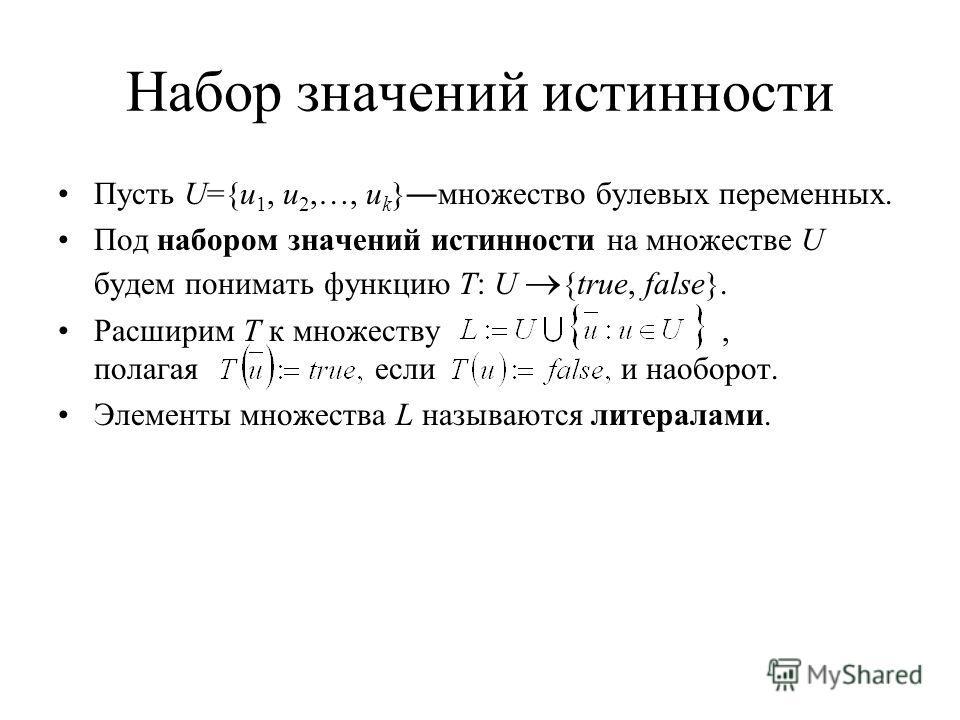 Набор значений истинности Пусть U={u 1, u 2,…, u k }множество булевых переменных. Под набором значений истинности на множестве U будем понимать функцию T: U {true, false}. Расширим T к множеству, полагая если и наоборот. Элементы множества L называют