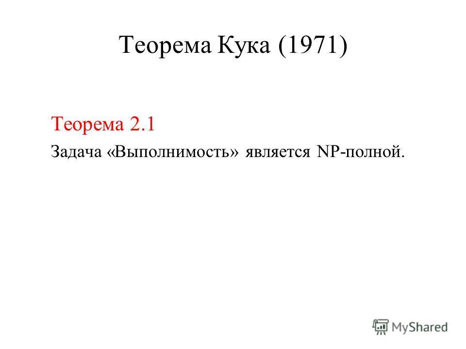 Теорема Кука (1971) Теорема 2.1 Задача «Выполнимость» является NP-полной.