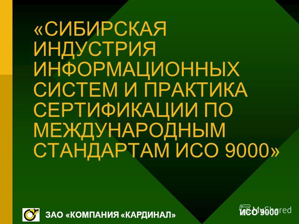 «СИБИРСКАЯ ИНДУСТРИЯ ИНФОРМАЦИОННЫХ СИСТЕМ И ПРАКТИКА СЕРТИФИКАЦИИ ПО МЕЖДУНАРОДНЫМ СТАНДАРТАМ ИСО 9000» ЗАО «КОМПАНИЯ «КАРДИНАЛ» ИСО 9000