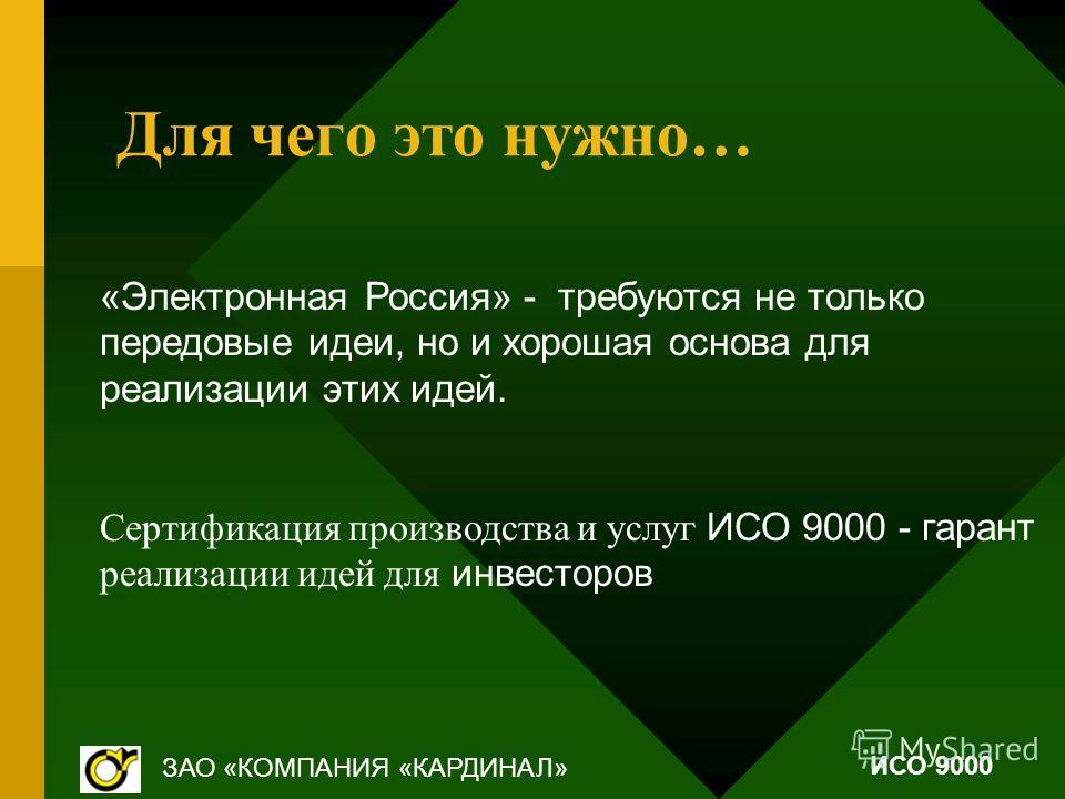 Для чего это нужно… «Электронная Россия» - требуются не только передовые идеи, но и хорошая основа для реализации этих идей. Сертификация производства и услуг ИСО 9000 - гарант реализации идей для инвесторов ЗАО «КОМПАНИЯ «КАРДИНАЛ» ИСО 9000