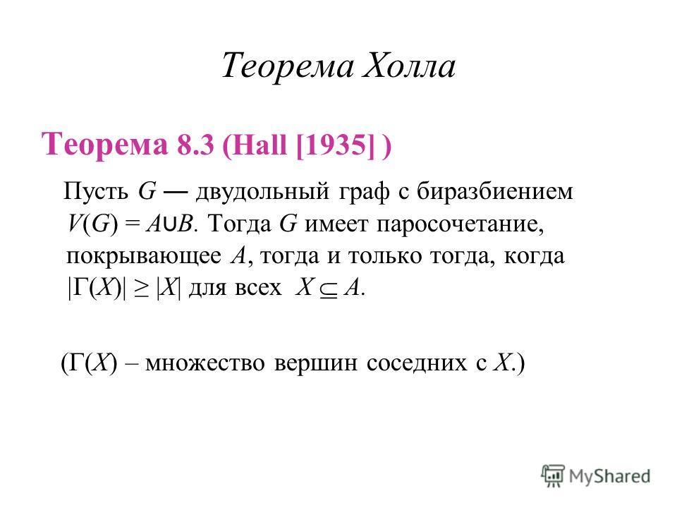Теорема Холла Теорема 8.3 (Hall [1935] ) Пусть G двудольный граф с биразбиением V(G) = A B. Тогда G имеет паросочетание, покрывающее A, тогда и только тогда, когда | (X)| |X| для всех X A. ( (X) – множество вершин соседних с X.)
