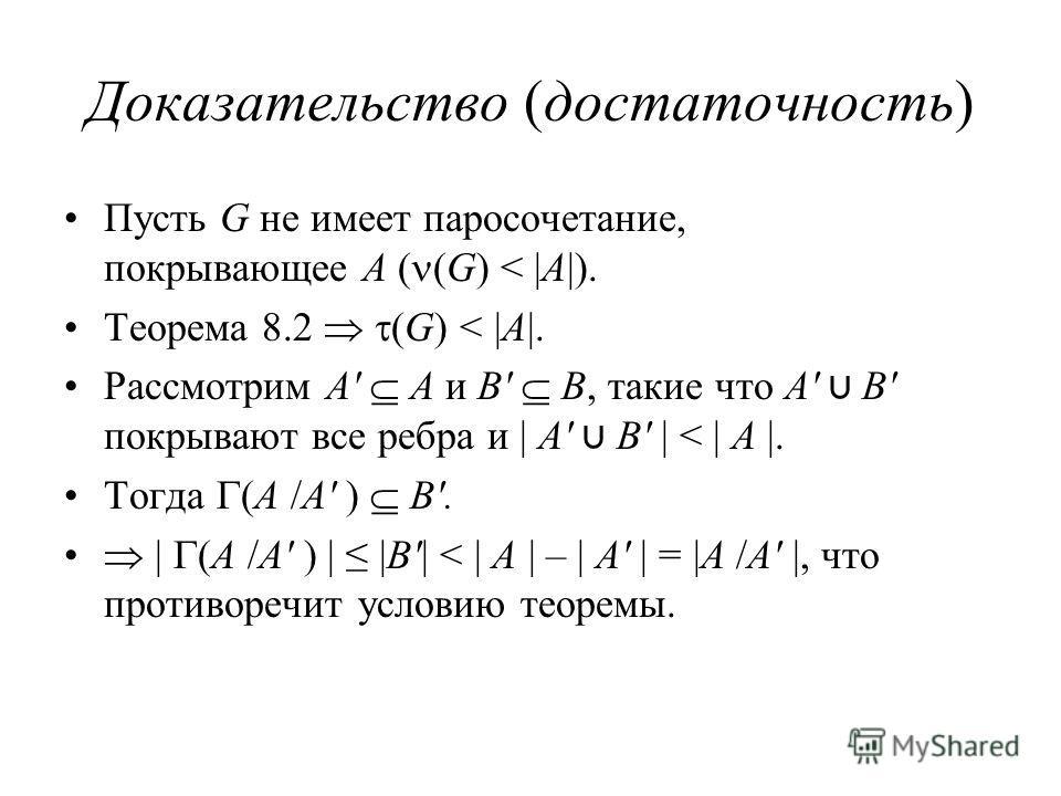 Доказательство (достаточность) Пусть G не имеет паросочетание, покрывающее A ( (G) < |A|). Теорема 8.2 (G) < |A|. Рассмотрим A' A и B' B, такие что A' B' покрывают все ребра и | A' B' | < | A |. Тогда (A /A' ) B'. | (A /A' ) | |B'| < | A | – | A' | =