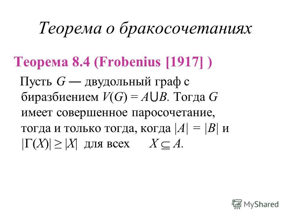 Теорема о бракосочетаниях Теорема 8.4 (Frobenius [1917] ) Пусть G двудольный граф с биразбиением V(G) = A B. Тогда G имеет совершенное паросочетание, тогда и только тогда, когда |A| = |B| и | (X)| |X| для всех X A.