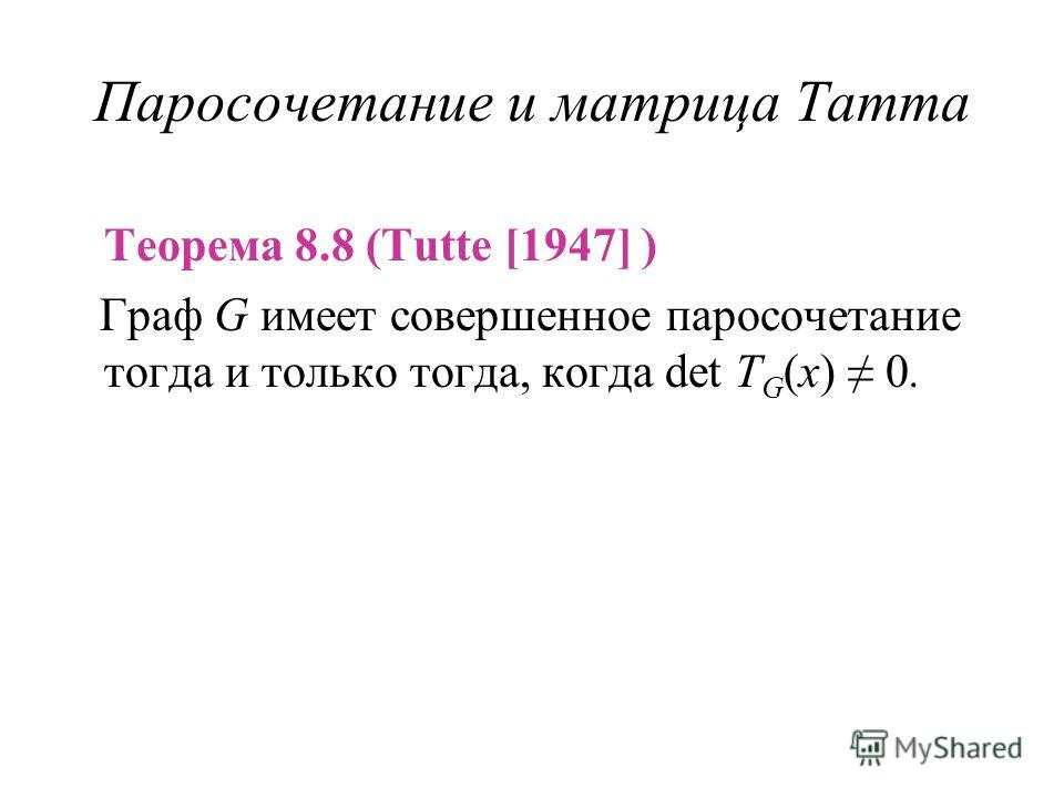 Паросочетание и матрица Татта Теорема 8.8 (Tutte [1947] ) Граф G имеет совершенное паросочетание тогда и только тогда, когда det T G (x) 0.