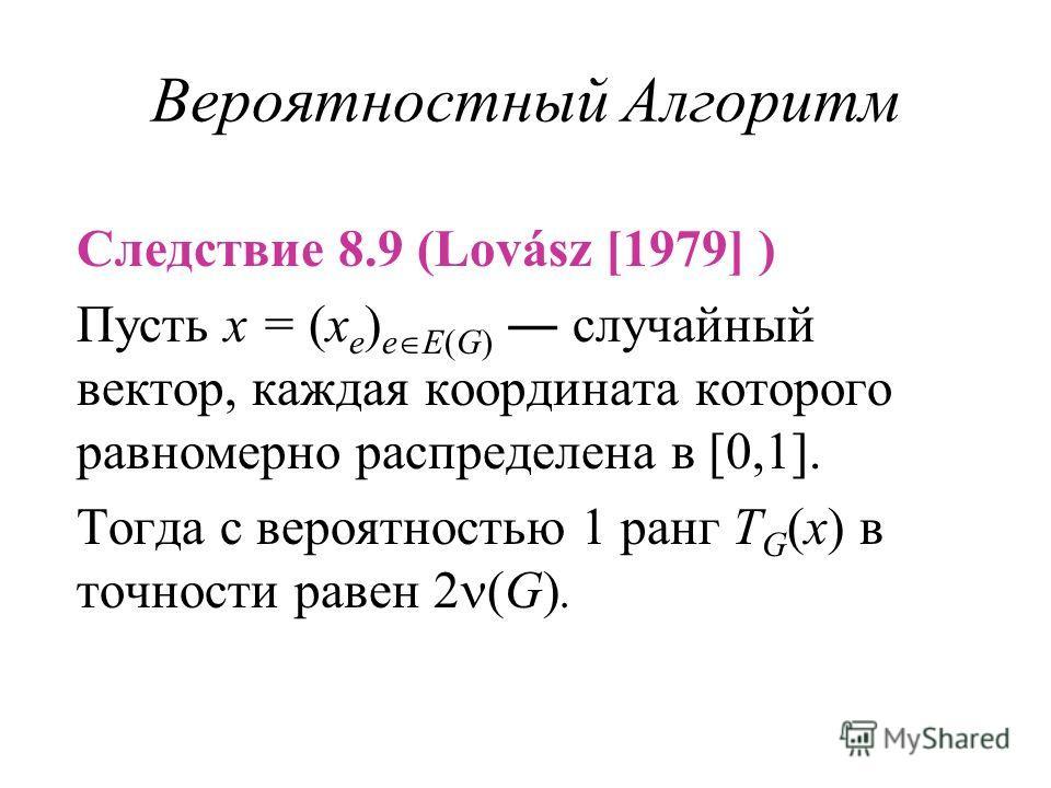 Вероятностный Алгоритм Следствие 8.9 (Lovász [1979] ) Пусть x = (x e ) e E(G) случайный вектор, каждая координата которого равномерно распределена в [0,1]. Тогда с вероятностью 1 ранг T G (x) в точности равен 2 (G).