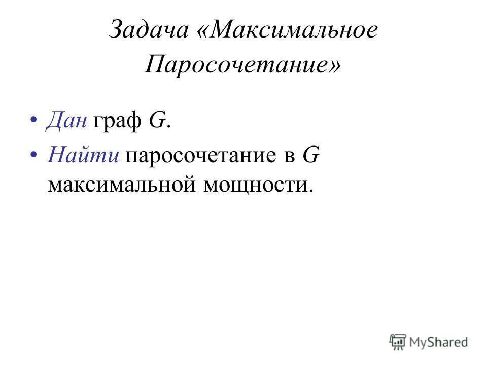 Задача «Максимальное Паросочетание» Дан граф G. Найти паросочетание в G максимальной мощности.