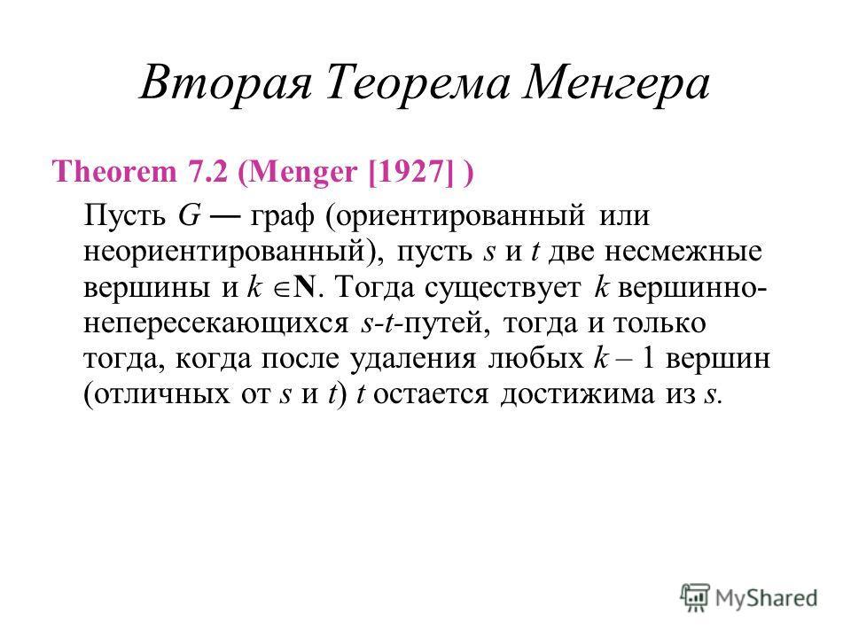 Вторая Теорема Менгера Theorem 7.2 (Menger [1927] ) Пусть G граф (ориентированный или неориентированный), пусть s и t две несмежные вершины и k N. Тогда существует k вершинно- непересекающихся s-t-путей, тогда и только тогда, когда после удаления люб