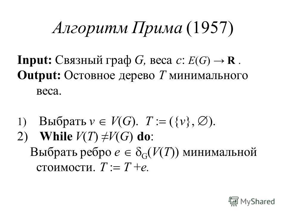 Алгоритм Прима (1957) Input: Связный граф G, веса c: E(G) R. Output: Остовное дерево T минимального веса. 1) Выбрать v V(G). T ({v}, ). 2) While V(T) V(G) do: Выбрать ребро e G (V(T)) минимальной стоимости. T T +e.