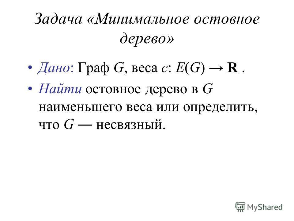 Задача «Минимальное остовное дерево» Дано: Граф G, веса c: E(G) R. Найти остовное дерево в G наименьшего веса или определить, что G несвязный.