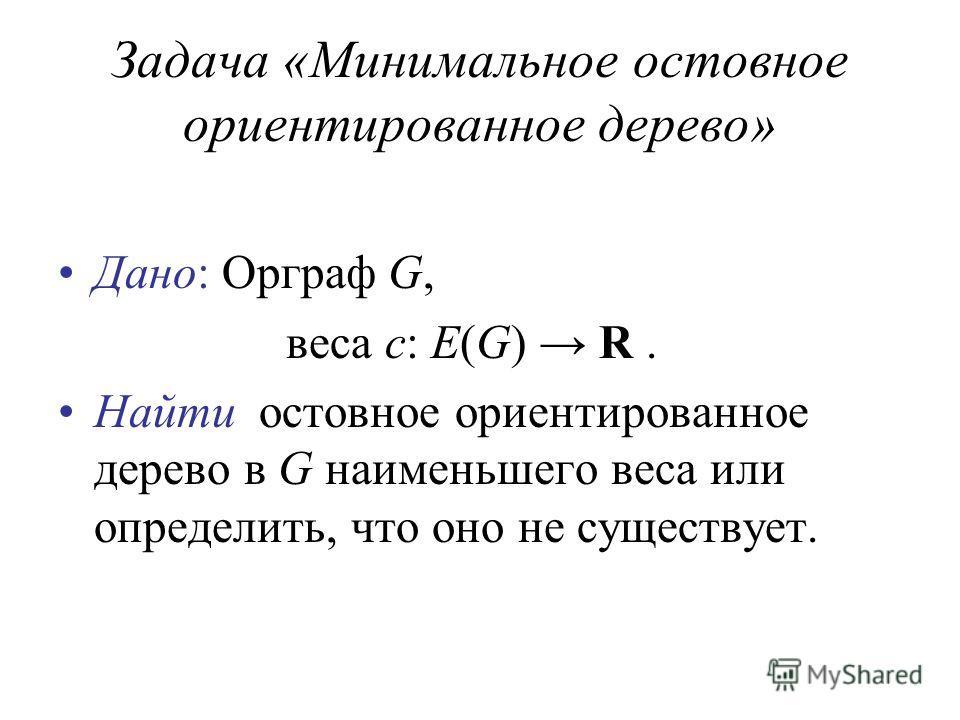 Задача «Минимальное остовное ориентированное дерево» Дано: Орграф G, веса c: E(G) R. Найти остовное ориентированное дерево в G наименьшего веса или определить, что оно не существует.