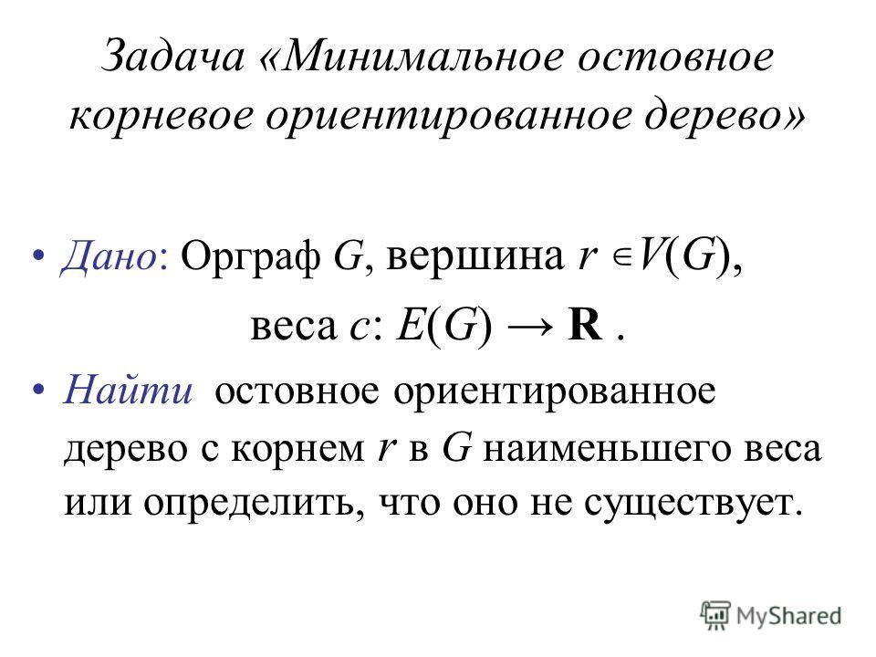 Задача «Минимальное остовное корневое ориентированное дерево» Дано: Орграф G, вершина r V(G), веса c: E(G) R. Найти остовное ориентированное дерево с корнем r в G наименьшего веса или определить, что оно не существует.