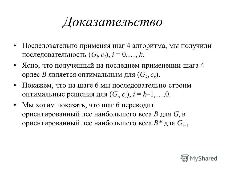 Доказательство Последовательно применяя шаг 4 алгоритма, мы получили последовательность (G i, c i ), i = 0,…, k. Ясно, что полученный на последнем применении шага 4 орлес B является оптимальным для (G k, c k ). Покажем, что на шаге 6 мы последователь