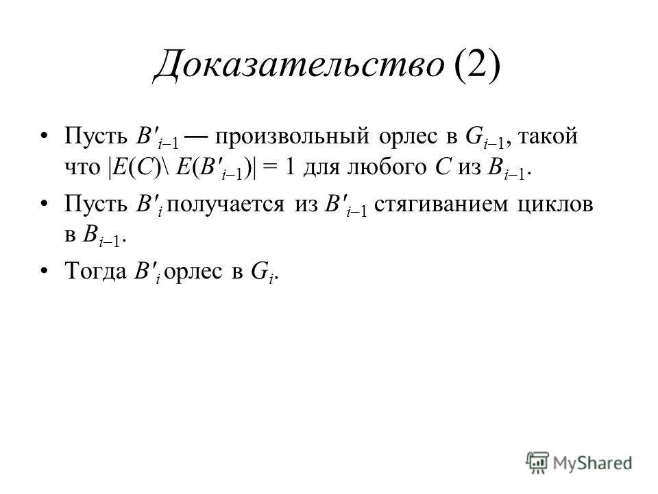 Доказательство (2) Пусть B' i–1 произвольный орлес в G i–1, такой что |E(C)\ E(B' i–1 )| = 1 для любого C из B i–1. Пусть B' i получается из B' i–1 стягиванием циклов в B i–1. Тогда B' i орлес в G i.