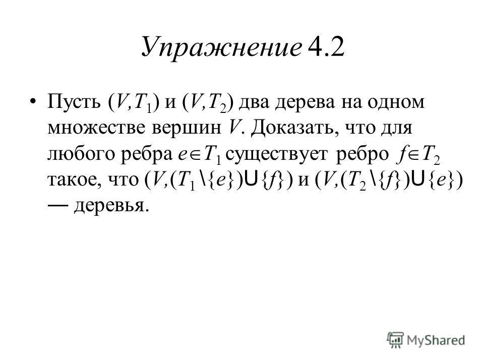 Упражнение 4.2 Пусть (V,T 1 ) и (V,T 2 ) два дерева на одном множестве вершин V. Доказать, что для любого ребра e T 1 существует ребро f T 2 такое, что (V,(T 1 \ {e}) U {f}) и (V,(T 2 \ {f}) U {e}) деревья.