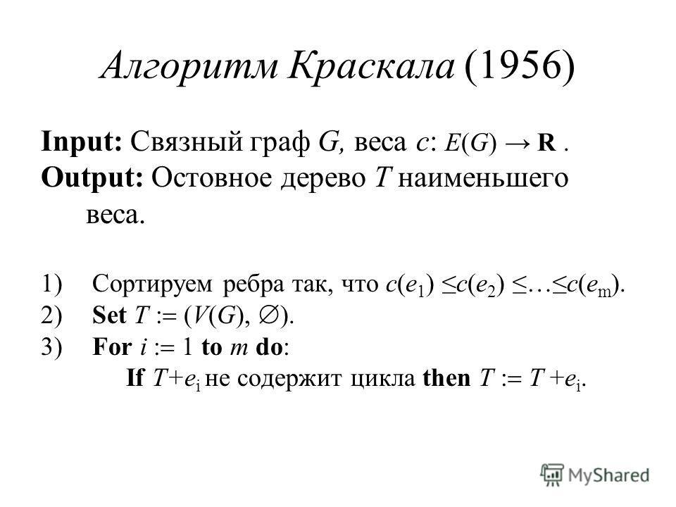 Алгоритм Краскала (1956) Input: Связный граф G, веса c: E(G) R. Output: Остовное дерево T наименьшего веса. 1) Сортируем ребра так, что c(e 1 ) c(e 2 ) …c(e m ). 2) Set T (V(G), ). 3) For i 1 to m do: If T+e i не содержит цикла then T T +e i.