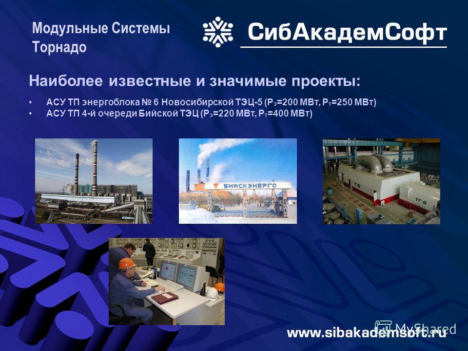 Модульные Системы Торнадо Наиболее известные и значимые проекты: АСУ ТП энергоблока 6 Новосибирской ТЭЦ-5 (P э =200 МВт, P т =250 MВт) АСУ ТП 4-й очереди Бийской ТЭЦ (P э =220 МВт, P т =400 MВт)