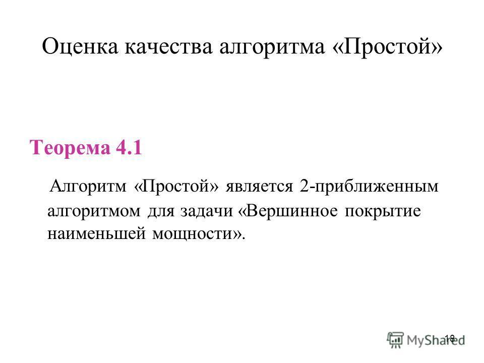18 Оценка качества алгоритма «Простой» Теорема 4.1 Алгоритм «Простой» является 2-приближенным алгоритмом для задачи «Вершинное покрытие наименьшей мощности».