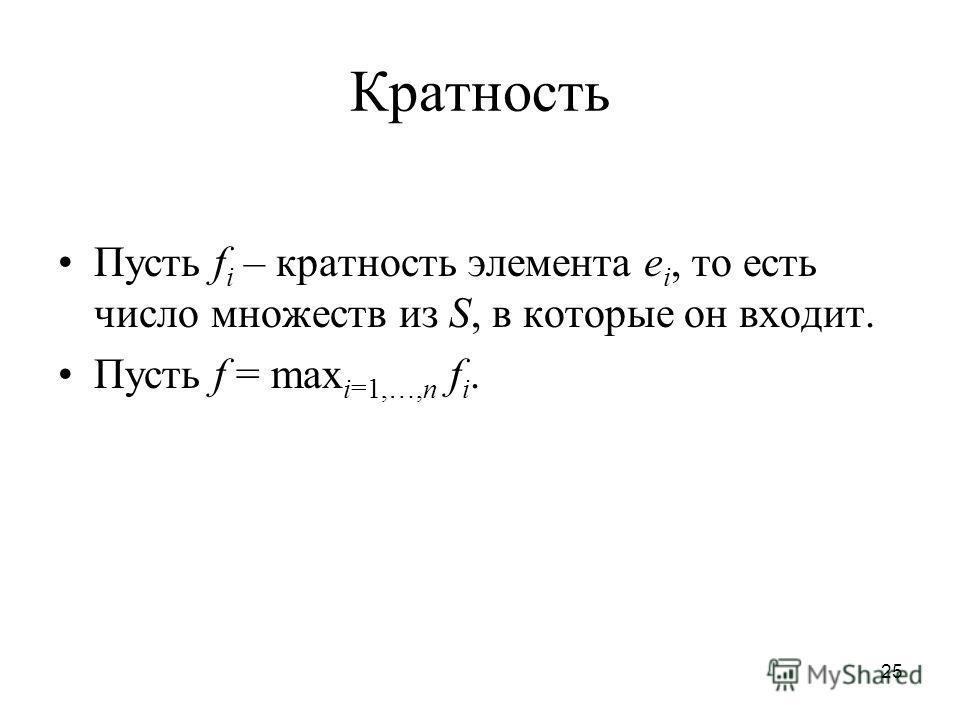 25 Кратность Пусть f i – кратность элемента e i, то есть число множеств из S, в которые он входит. Пусть f = max i=1,…,n f i.