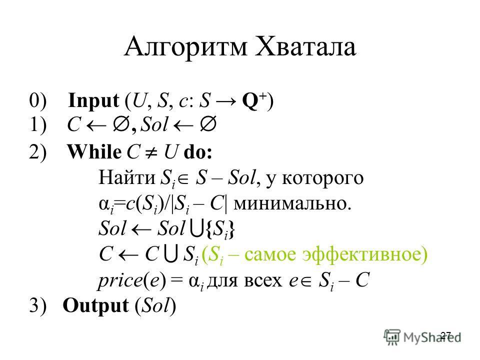 27 Алгоритм Хватала 0) Input (U, S, c: S Q + ) 1) C, Sol 2) While C U do: Найти S i S – Sol, у которого α i =c(S i )/|S i – C| минимально. Sol Sol {S i } C С S i (S i – самое эффективное) price(e) = α i для всех e S i – C 3) Output (Sol)